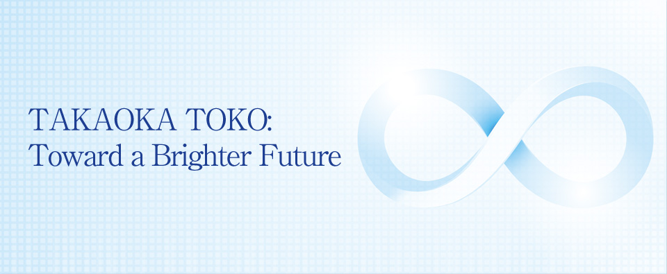 TAKAOKA TOKO: Toward a Brighter Future